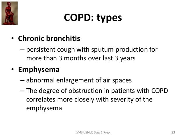 COPD: types • Chronic bronchitis – persistent cough with sputum production for more than 3 months over last 3 years • Emph...