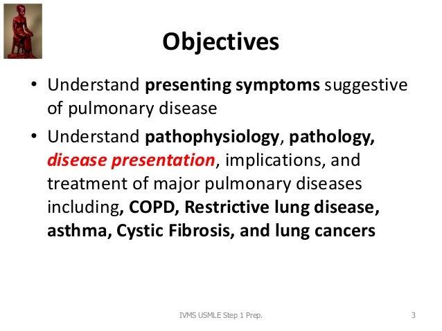 Objectives • Understand presenting symptoms suggestive of pulmonary disease • Understand pathophysiology, pathology, disea...