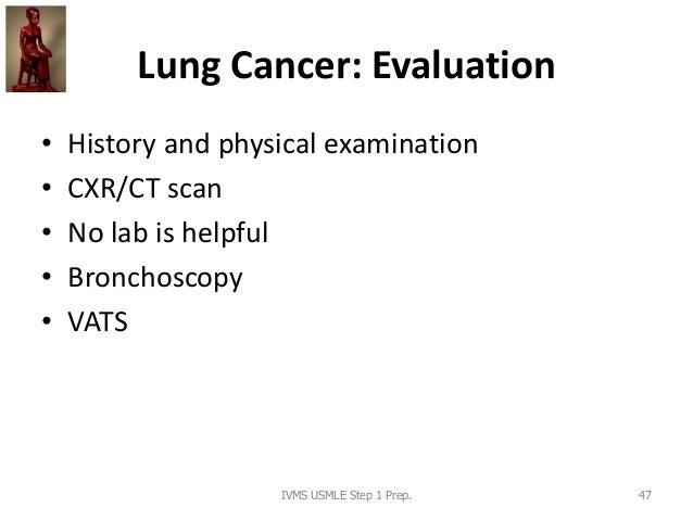 Lung Cancer: Evaluation • History and physical examination • CXR/CT scan • No lab is helpful • Bronchoscopy • VATS IVMS US...