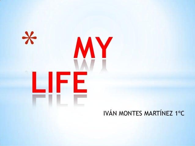 *  MY LIFE IVÁN MONTES MARTÍNEZ 1ºC