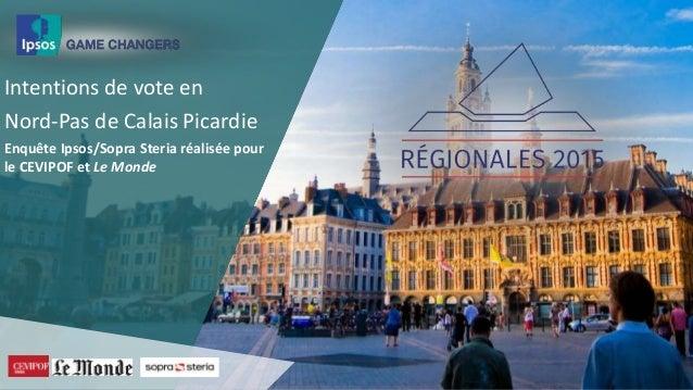 Intentions de vote en Nord-Pas de Calais Picardie Enquête Ipsos/Sopra Steria réalisée pour le CEVIPOF et Le Monde