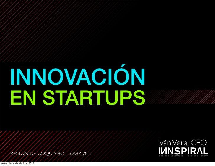 INNOVACIÓN      EN STARTUPS                                         Iván Vera, CEO       REGIÓN DE COQUIMBO - 3 ABR 2012mi...