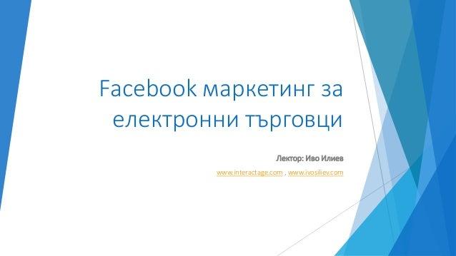 Facebook маркетинг за електронни търговци Лектор: Иво Илиев www.interactage.com , www.ivosiliev.com