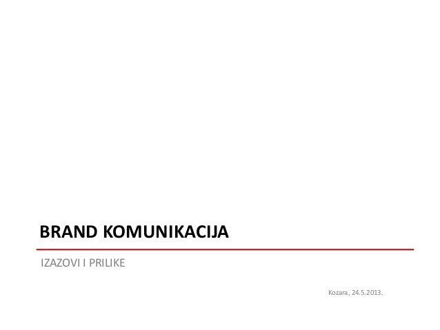 IZAZOVI I PRILIKEBRAND KOMUNIKACIJAKozara, 24.5.2013.
