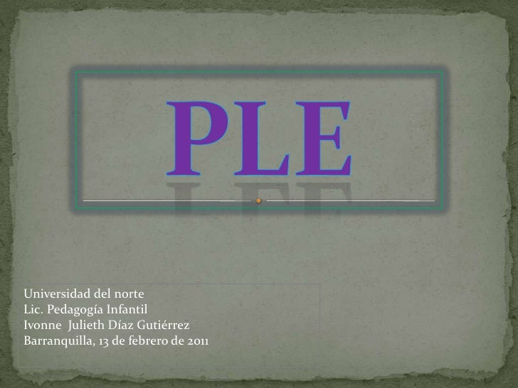 PLE<br />Universidad del norte <br />Lic. Pedagogía Infantil <br />Ivonne  Julieth Díaz Gutiérrez<br />Barranquilla, 13 de...