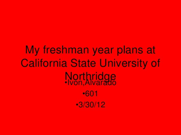 My freshman year plans atCalifornia State University of          Northridge          •Ivon,Alvarado             •601      ...