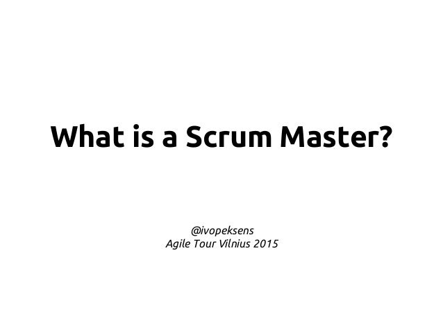 What is a Scrum Master? @ivopeksens Agile Tour Vilnius 2015