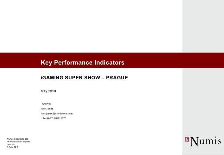 Key Performance Indicators iGAMING SUPER SHOW – PRAGUE May 2010 Ivor Jones [email_address] +44 (0) 20 7620 1326 Analyst: N...