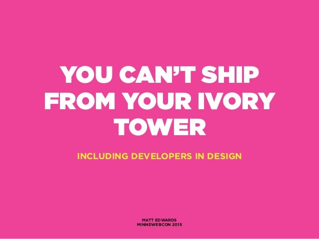 YOU CAN'T SHIP FROM YOUR IVORY TOWER INCLUDING DEVELOPERS IN DESIGN MATT EDWARDS MINNEWEBCON 2015