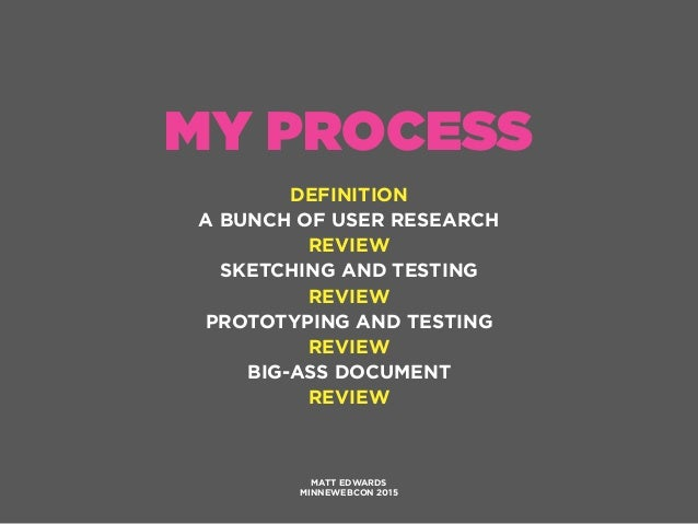 MY PROCESS DEFINITION A BUNCH OF USER RESEARCH REVIEW SKETCHING AND TESTING REVIEW PROTOTYPING AND TESTING REVIEW BIG-ASS ...