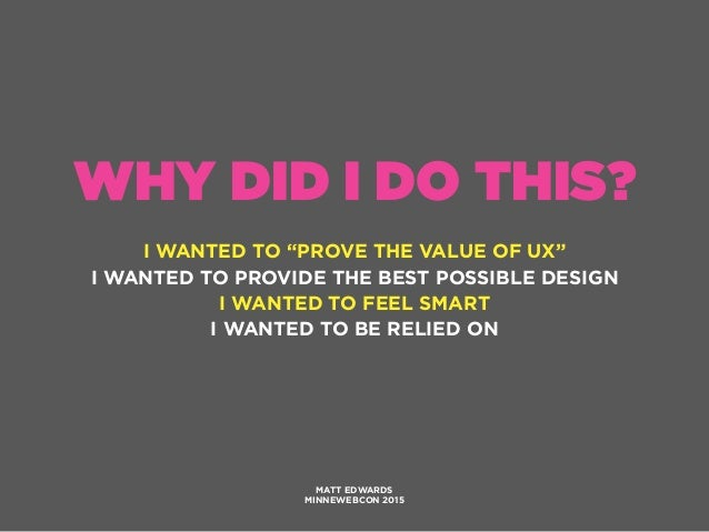 """WHY DID I DO THIS? I WANTED TO """"PROVE THE VALUE OF UX"""" I WANTED TO PROVIDE THE BEST POSSIBLE DESIGN I WANTED TO FEEL SMART..."""