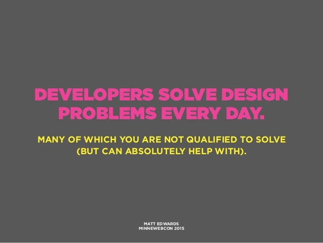 DEVELOPERS SOLVE DESIGN PROBLEMS EVERY DAY. MANY OF WHICH YOU ARE NOT QUALIFIED TO SOLVE (BUT CAN ABSOLUTELY HELP WITH). M...