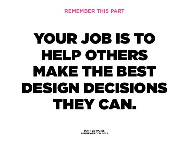 MATT EDWARDS MINNEWEBCON 2015 YOUR JOB IS TO HELP OTHERS MAKE THE BEST DESIGN DECISIONS THEY CAN. REMEMBER THIS PART