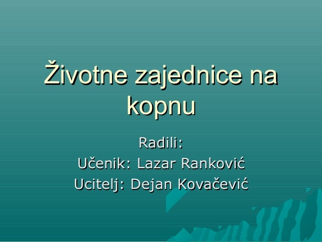 Životne zajednice naŽivotne zajednice na kopnukopnu RadiliRadili:: UUčenik: Lazar Rankovićčenik: Lazar Ranković UciteljUci...