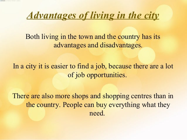 essay advantages and disadvantages of living in city Frankly speaking living in a big city has its pros but also cons as well opinions about big cities are divided some people who lives there would give.
