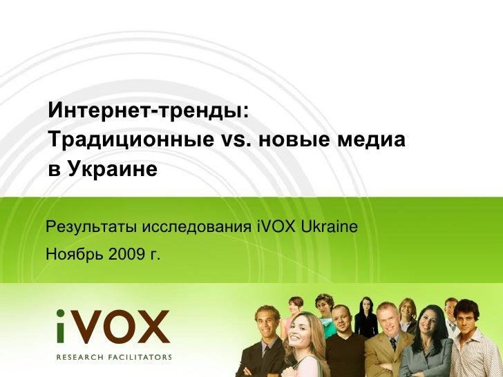 Интернет-тренды: Традиционные vs. новые медиа в Украине  Результаты исследования iVOX Ukraine Ноябрь 2009 г.