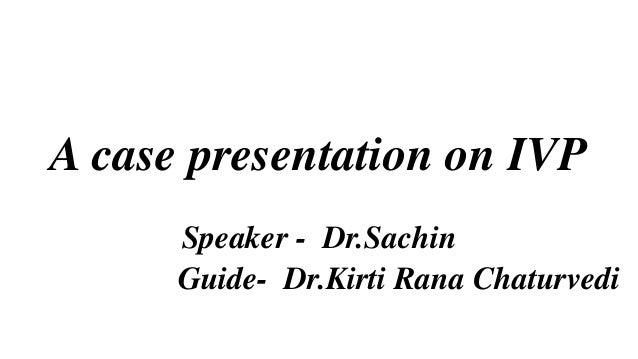 A case presentation on IVP Speaker - Dr.Sachin Guide- Dr.Kirti Rana Chaturvedi
