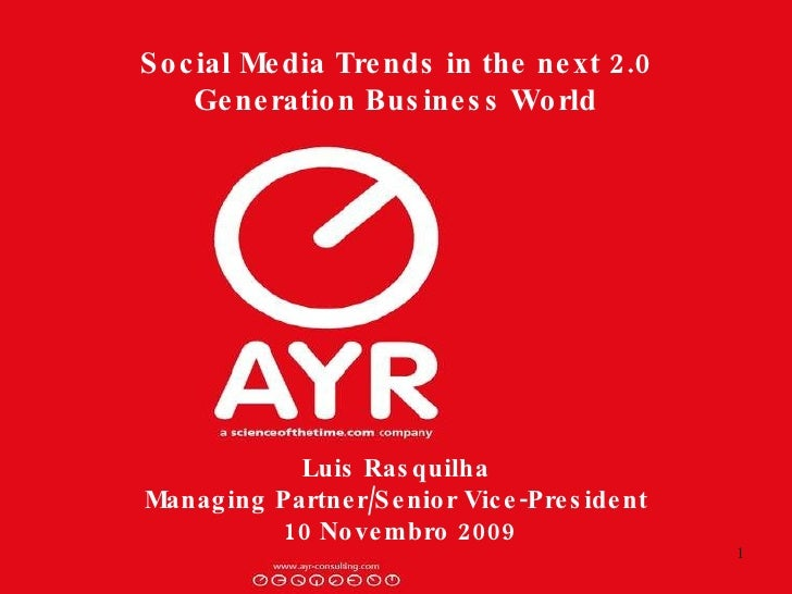 Social Media Trends in the next 2.0 Generation Business World Luis Rasquilha Managing Partner/Senior Vice-President  10 No...