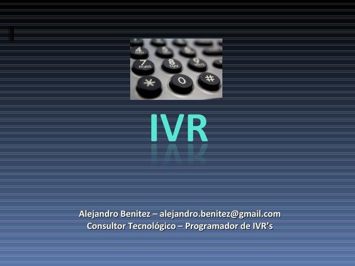 Alejandro Benitez – alejandro.benitez@gmail.com Consultor Tecnológico – Programador de IVR's