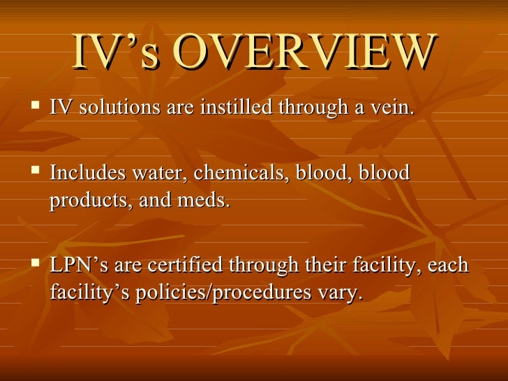 IV's OVERVIEW <ul><li>IV solutions are instilled through a vein.  </li></ul><ul><li>Includes water, chemicals, blood, bloo...