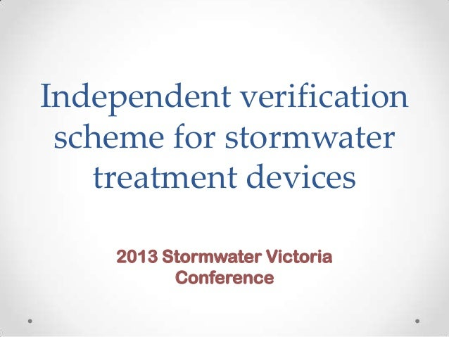 Independent verification scheme for stormwater treatment devices 2013 Stormwater Victoria Conference