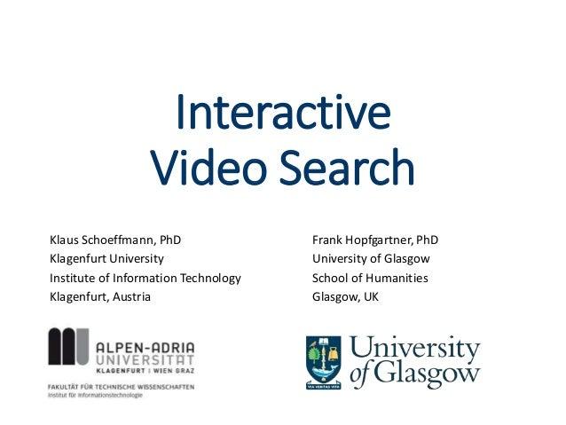 Interactive Video Search Klaus Schoeffmann, PhD Klagenfurt University Institute of Information Technology Klagenfurt, Aust...