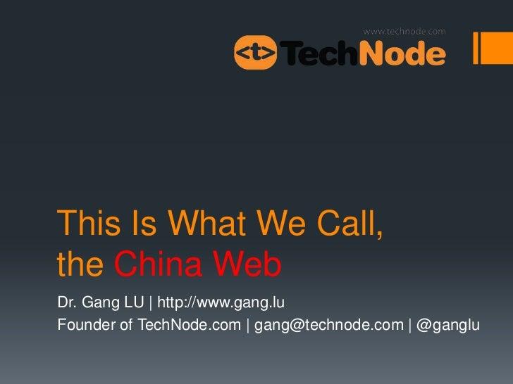 This Is What We Call,the China WebDr. Gang LU | http://www.gang.luFounder of TechNode.com | gang@technode.com | @ganglu