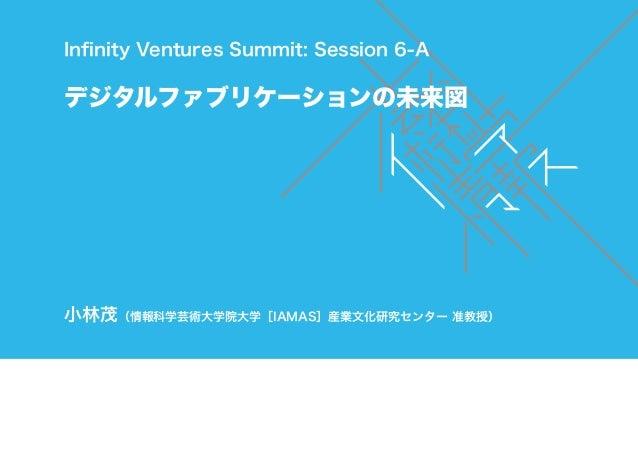 Infinity Ventures Summit: Session 6-Aデジタルファブリケーションの未来図小林茂(情報科学芸術大学院大学[IAMAS]産業文化研究センター 准教授)