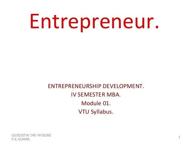 Entrepreneur. ENTREPRENEURSHIP DEVELOPMENT. IV SEMESTER MBA. Module 01. VTU Syllabus. GSSSIETW IMS MYSORE P.K.KUMAR 1