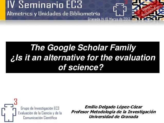 The Google Scholar Family¿Is it an alternative for the evaluation              of science?                      Emilio Del...