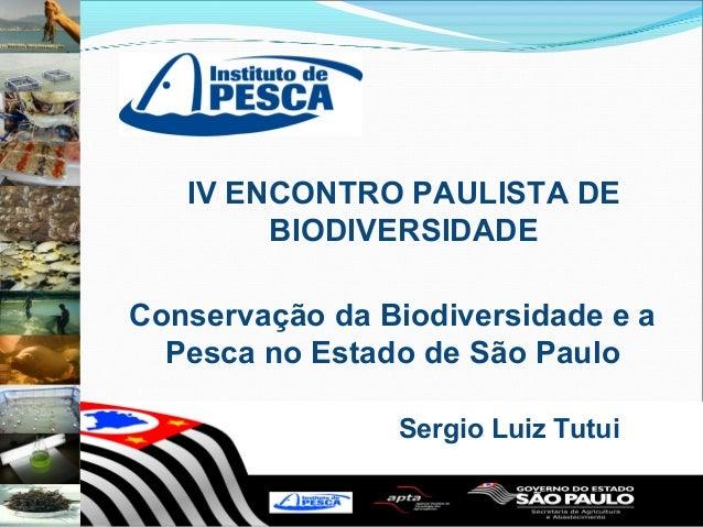 IV ENCONTRO PAULISTA DE        BIODIVERSIDADEConservação da Biodiversidade e a  Pesca no Estado de São Paulo              ...