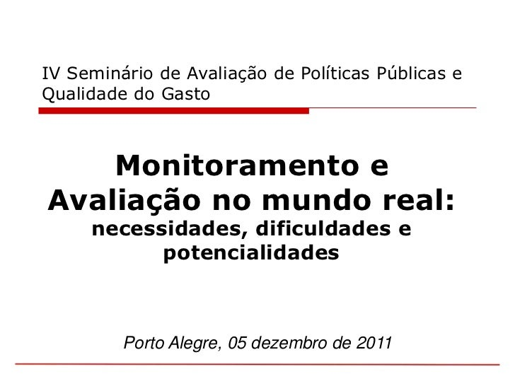 IV Seminário de Avaliação de Políticas Públicas eQualidade do Gasto    Monitoramento eAvaliação no mundo real:     necessi...