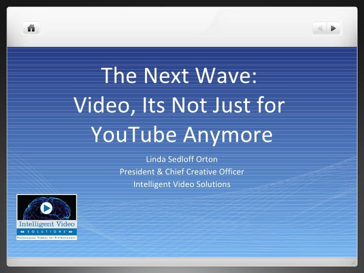 The Next Wave: Video, Its Not Just for   YouTube Anymore             Linda Sedloff Orton      President & Chief Creative O...