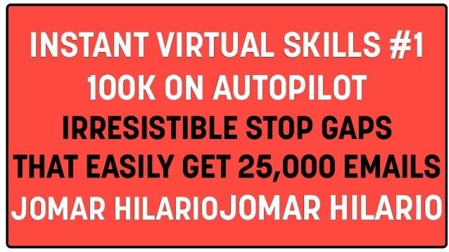 INSTANT VIRTUAL SKILLS #1 100K ON AUTOPILOT IRRESISTIBLE STOP GAPS THAT EASILY GET 25,000 EMAILS JOMAR HILARIOJOMAR HILARIO