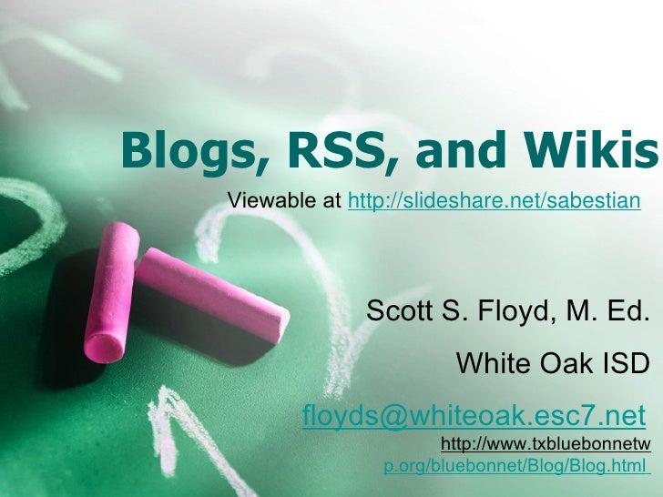 Blogs, RSS, and Wikis Scott S. Floyd, M. Ed. White Oak ISD [email_address]   http://www.txbluebonnetw p.org/bluebonnet/Blo...