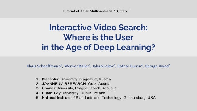 Interactive Video Search: Where is the User in the Age of Deep Learning? Klaus Schoeffmann1, Werner Bailer2, Jakub Lokoc3,...