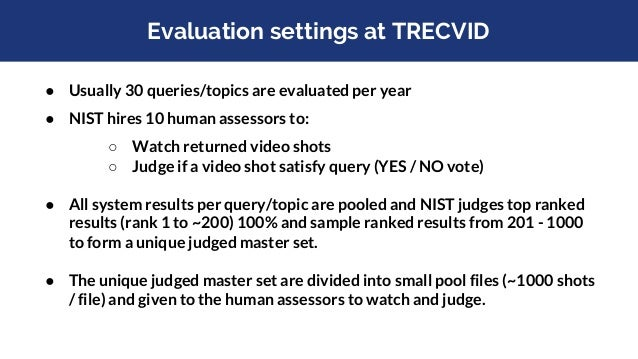 TRECVID evaluation framework Video Collection Information needs (Topics/Queries) Video search algorithm 1 Video search alg...