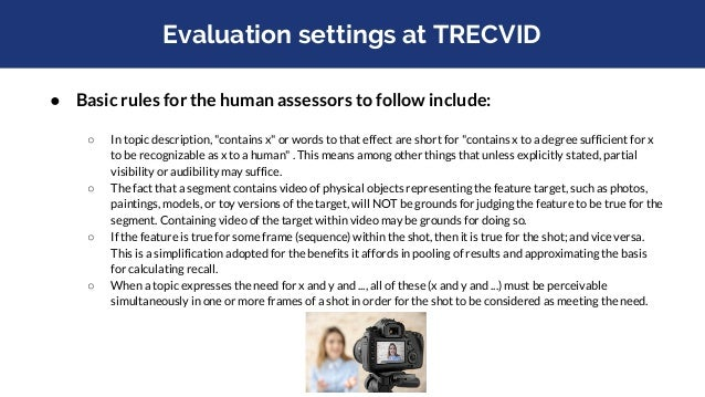 Evaluation metric at TRECVID ● Mean extended inferred average precision (xinfAP) across all topics ○ Developed* by Emine Y...