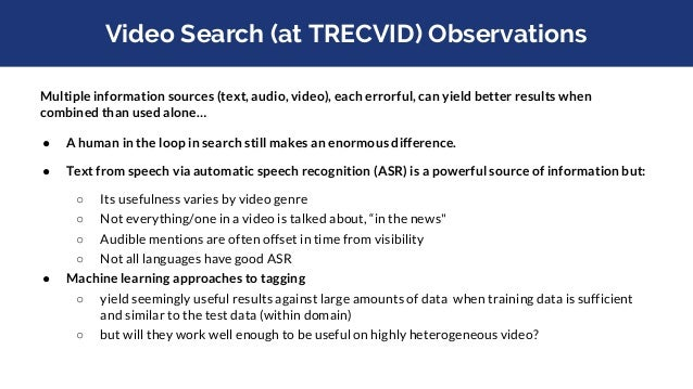 Video Search (at TRECVID) Observations ● Processing video using a sample of more than one frame per shot, yields better re...