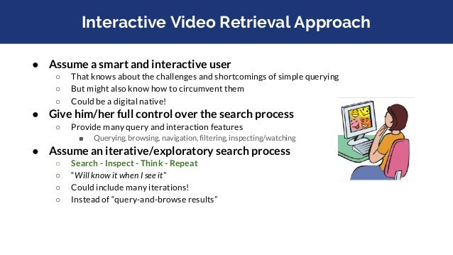 Interactive Video Retrieval Approach ● Assume a smart and interactive user ○ That knows about the challenges and shortcomi...