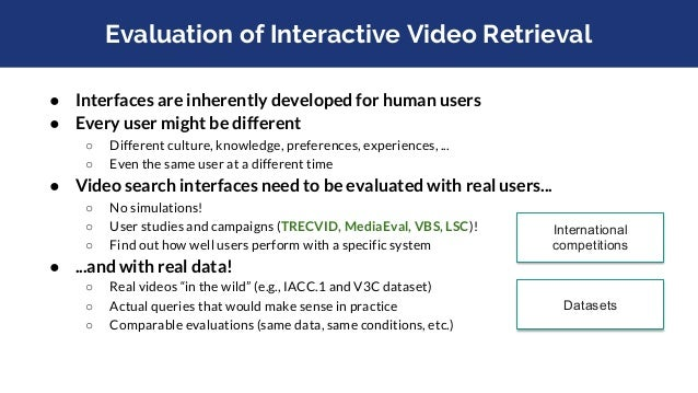 Evaluation of Interactive Video Retrieval ● Interfaces are inherently developed for human users ● Every user might be diff...