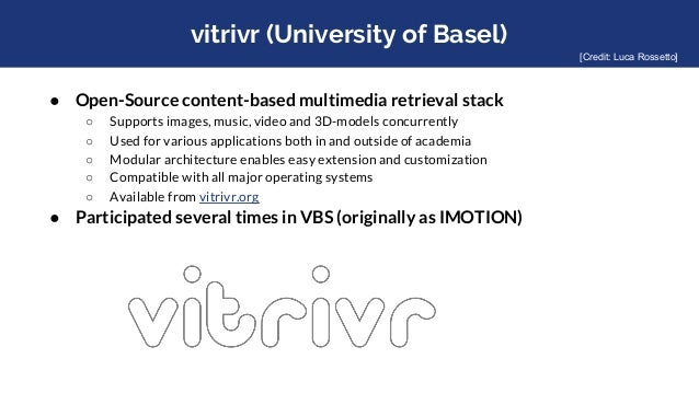 vitrivr (University of Basel) ● Open-Source content-based multimedia retrieval stack ○ Supports images, music, video and 3...