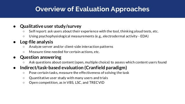 Overview of Evaluation Approaches ● Qualitative user study/survey ○ Self report: ask users about their experience with the...