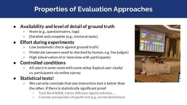 Properties of Evaluation Approaches ● Availability and level of detail of ground truth ○ None (e.g., questionnaires, logs)...