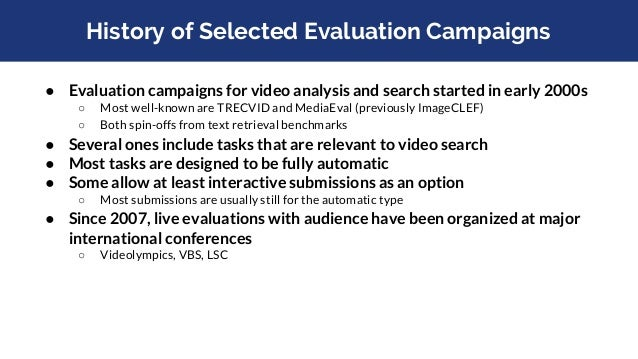 History of Selected Evaluation Campaigns ● Evaluation campaigns for video analysis and search started in early 2000s ○ Mos...