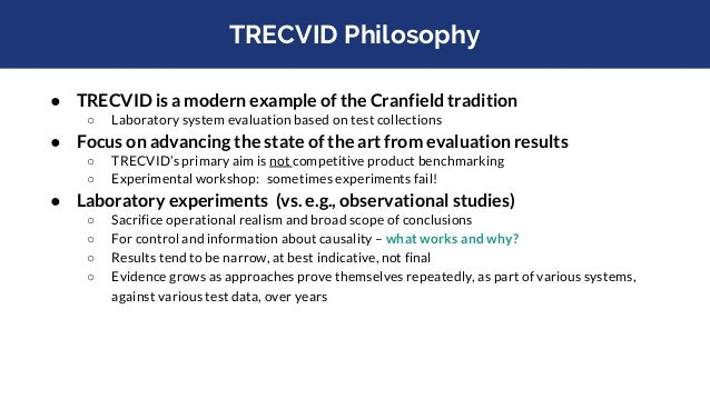TRECVID Philosophy ● TRECVID is a modern example of the Cranfield tradition ○ Laboratory system evaluation based on test c...