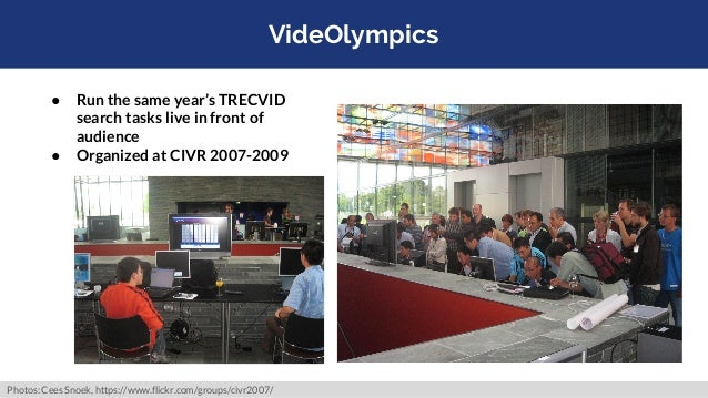 VideOlympics ● Run the same year's TRECVID search tasks live in front of audience ● Organized at CIVR 2007-2009 Photos: Ce...