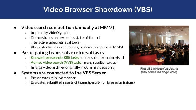 Video Browser Showdown (VBS) ● Video search competition (annually at MMM) ○ Inspired by VideOlympics ○ Demonstrates and ev...