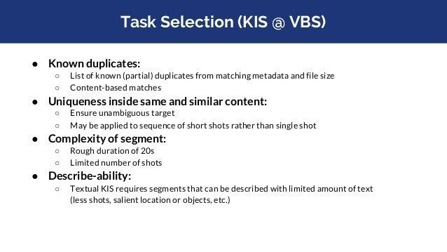VBS KIS Task Selection - Examples ● KIS Visual (video 37756, frame 750-1250) ○ Short shots, varying content - hard to desc...