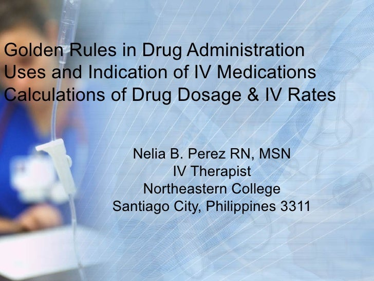 Golden Rules in Drug Administration Uses and Indication of IV Medications Calculations of Drug Dosage & IV Rates Nelia B. ...